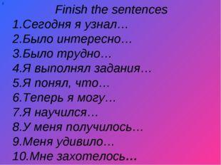 Finish the sentences 1.Сегодня я узнал… 2.Было интересно… 3.Было трудно… 4.Я