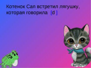 Котенок Can встретил лягушку, которая говорила [d ]