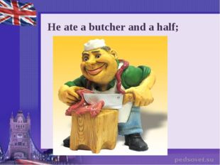 He ate a butcher and a half;