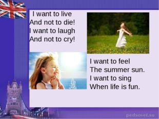 I want to live And not to die! I want to laugh And not to cry! I want to fee
