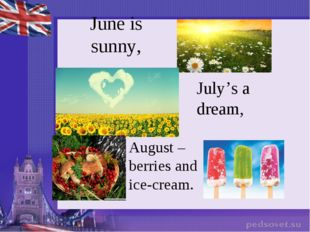 June is sunny, July's a dream, August – berries and ice-cream.