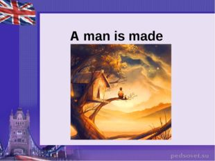 A man is made