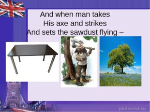 And when man takes His axe and strikes And sets the sawdust flying –