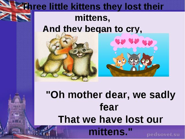 "Three little kittens they lost their mittens, And they began to cry, ""Oh mot..."