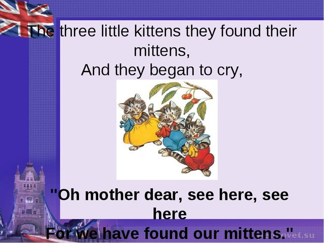 "The three little kittens they found their mittens, And they began to cry, ""O..."