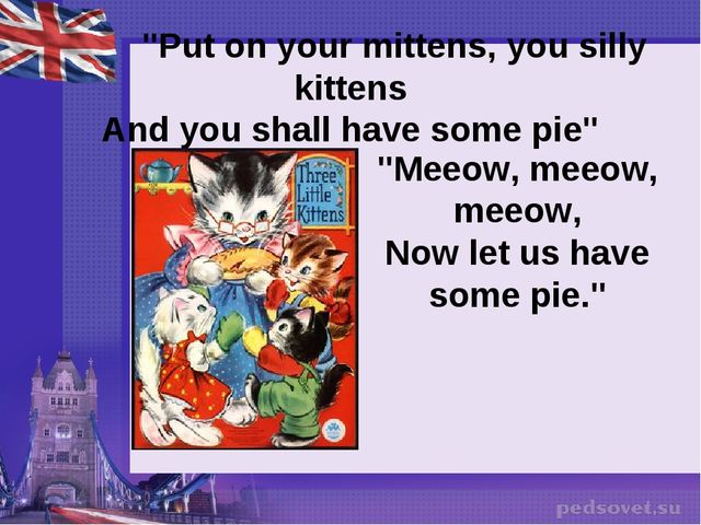 """Put on your mittens, you silly kittens And you shall have some pie"" ""Meeow,..."