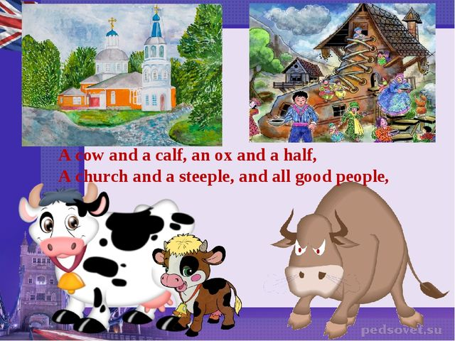 A cow and a calf, an ox and a half, A church and a steeple, and all good peop...