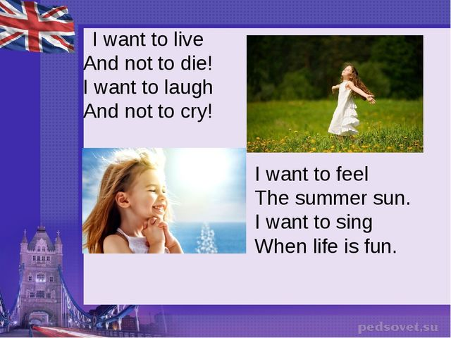 I want to live And not to die! I want to laugh And not to cry! I want to fee...