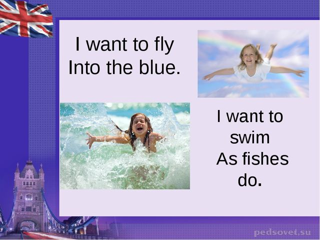 I want to fly Into the blue. I want to swim  As fishes do.
