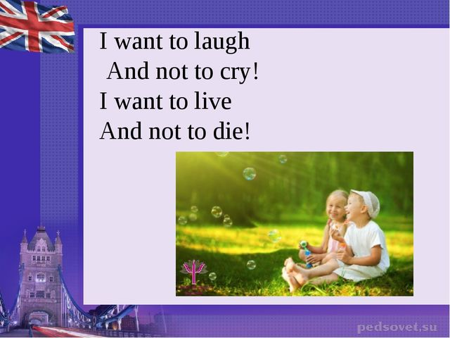 I want to laugh  And not to cry! I want to live And not to die!