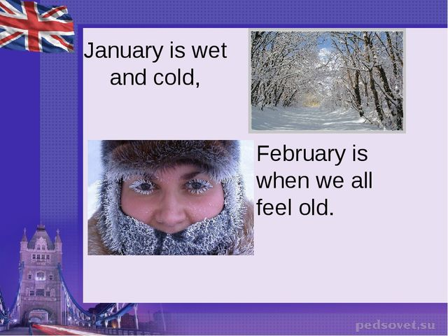 January is wet and cold, February is when we all feel old.