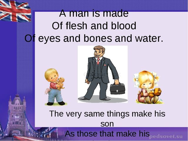 A man is made Of flesh and blood Of eyes and bones and water. The very same...
