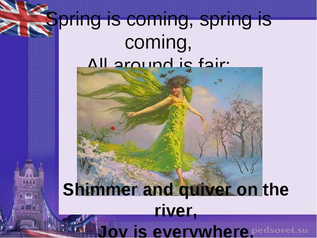 Spring is coming, spring is coming, All around is fair; Shimmer and quiver o...