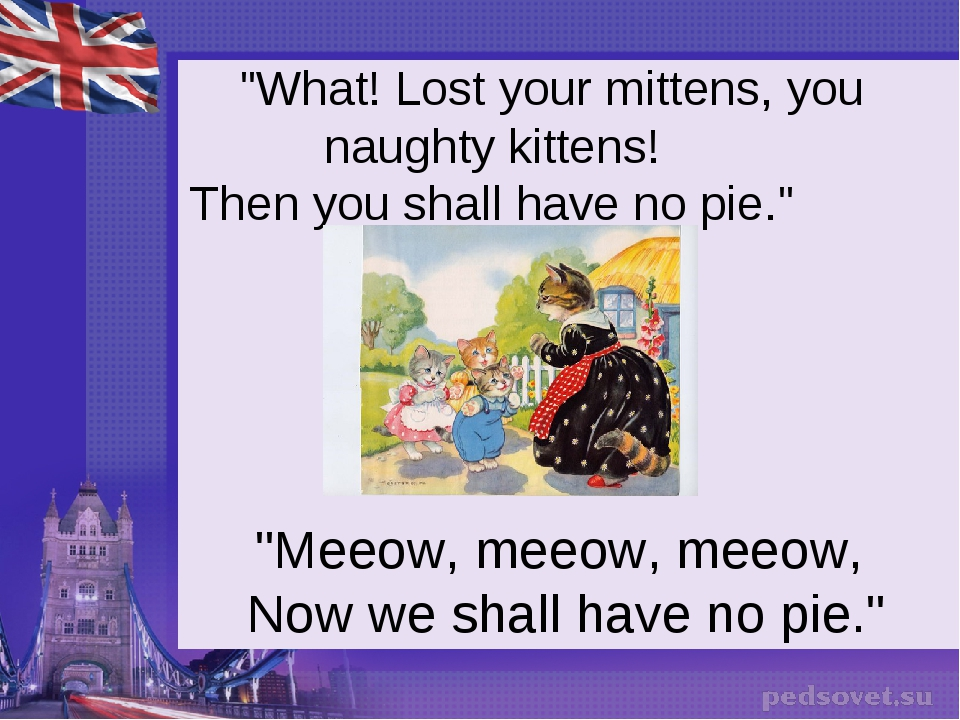 """What! Lost your mittens, you naughty kittens! Then you shall have no pie.""..."