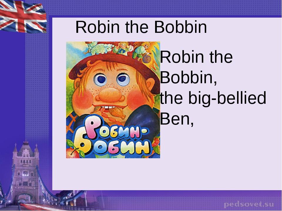 Robin the Bobbin Robin the Bobbin, the big-bellied Ben,