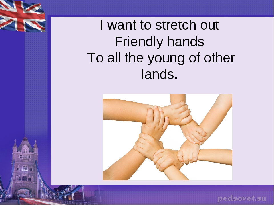 I want to stretch out Friendly hands To all the young of other lands.