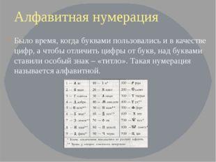 Алфавитная нумерация Было время, когда буквами пользовались и в качестве цифр