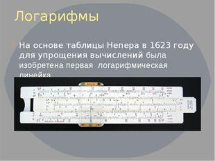 Логарифмы На основе таблицы Непера в 1623 году для упрощения вычислений была