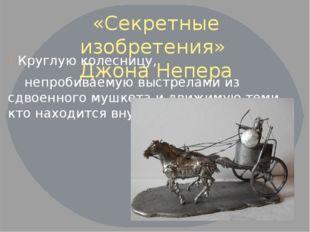 «Секретные изобретения» Джона Непера Круглую колесницу, непробиваемую выстрел