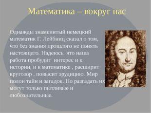 Математика – вокруг нас Однажды знаменитый немецкий математик Г. Лейбниц ска