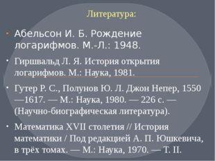 Литература: Абельсон И. Б. Рождение логарифмов. М.-Л.: 1948. Гиршвальд Л. Я.