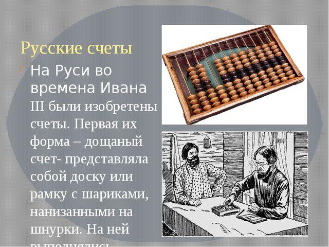 Русские счеты На Руси во времена Ивана III были изобретены счеты. Первая их ф...