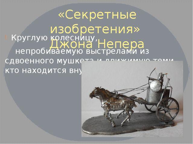 «Секретные изобретения» Джона Непера Круглую колесницу, непробиваемую выстрел...