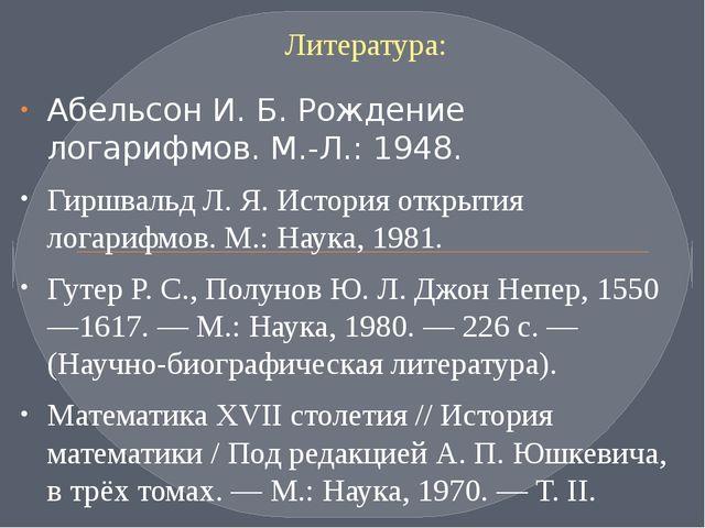 Литература: Абельсон И. Б. Рождение логарифмов. М.-Л.: 1948. Гиршвальд Л. Я....