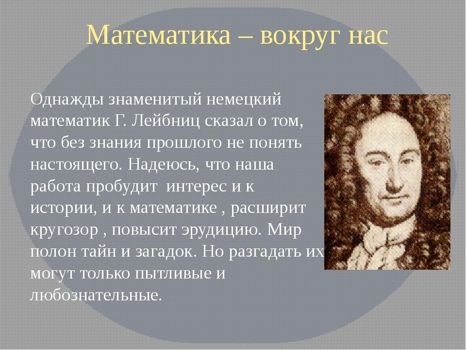 Математика – вокруг нас Однажды знаменитый немецкий математик Г. Лейбниц ска...