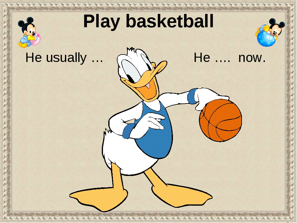 Play basketball He …. now. He usually …