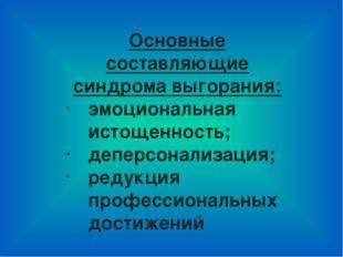 Основные составляющие синдрома выгорания: эмоциональная истощенность; деперсо
