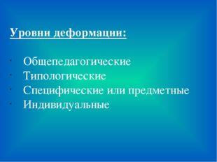 Уровни деформации: Общепедагогические Типологические Специфические или предме