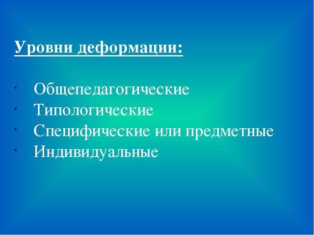 Уровни деформации: Общепедагогические Типологические Специфические или предме...