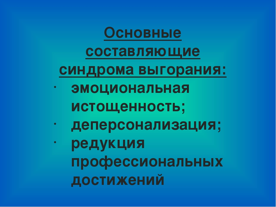 Основные составляющие синдрома выгорания: эмоциональная истощенность; деперсо...