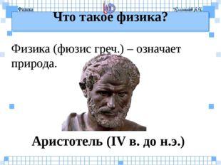 Что такое физика? Физика (фюзис греч.) – означает природа. Аристотель (IV в.