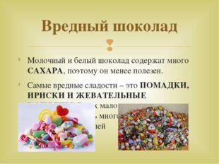 Вредный шоколад Молочный и белый шоколад содержат много САХАРА, поэтому он м