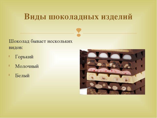 Виды шоколадных изделий Шоколад бывает нескольких видов: Горький Молочный...