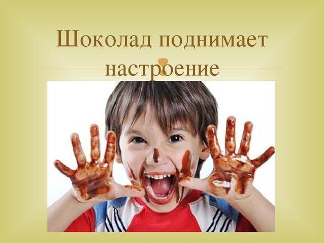 Шоколад поднимает настроение