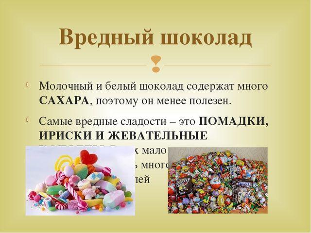 Вредный шоколад Молочный и белый шоколад содержат много САХАРА, поэтому он м...