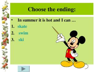 Choose the ending: In summer it is hot and I can … skate swim ski