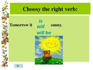 Choosy the right verb: Tomorrow it sunny. is will will be
