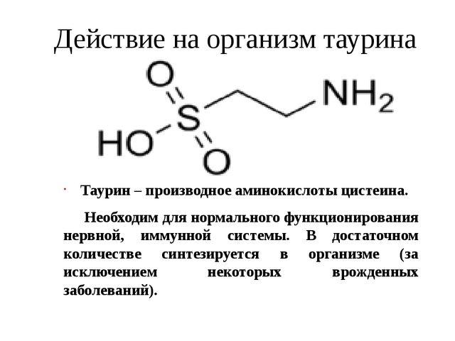 Действие на организм таурина Таурин – производное аминокислоты цистеина. Необ...