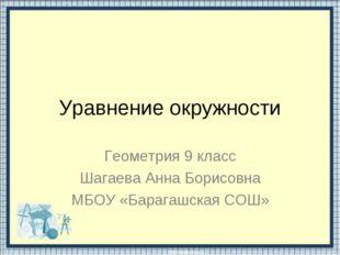Уравнение окружности Геометрия 9 класс Шагаева Анна Борисовна МБОУ «Барагашск