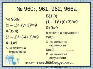 № 960б, 961, 962, 966a № 960б (х – 1)²+(у+3)²=9 А(3;-4) (3 – 1)²+(-4+3)²=9 4+