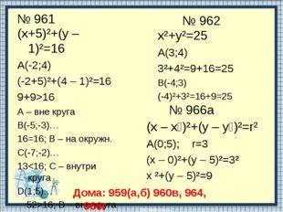 № 961 (х+5)²+(у – 1)²=16 А(-2;4) (-2+5)²+(4 – 1)²=16 9+9>16 А – вне круга В(-