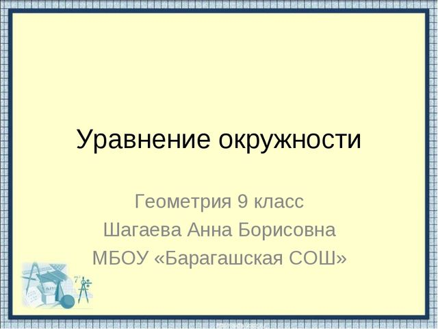 Уравнение окружности Геометрия 9 класс Шагаева Анна Борисовна МБОУ «Барагашск...