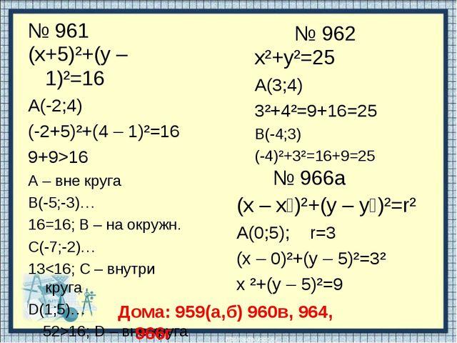 № 961 (х+5)²+(у – 1)²=16 А(-2;4) (-2+5)²+(4 – 1)²=16 9+9>16 А – вне круга В(-...