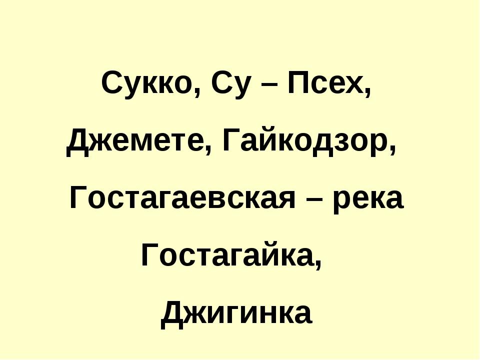 Сукко, Су – Псех, Джемете, Гайкодзор, Гостагаевская – река Гостагайка, Джигинка