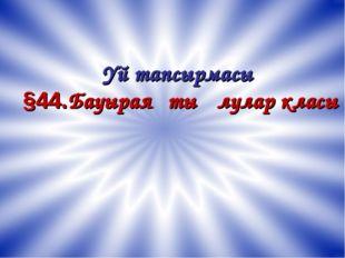 Үй тапсырмасы §44.Бауыраяқты ұлулар класы