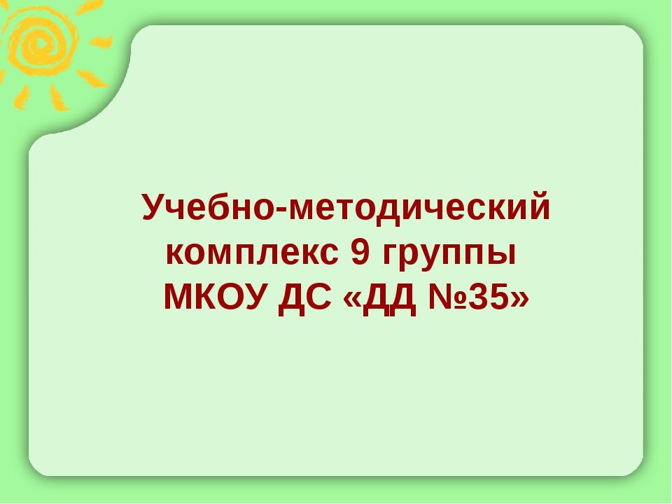 Учебно-методический комплекс 9 группы МКОУ ДС «ДД №35»